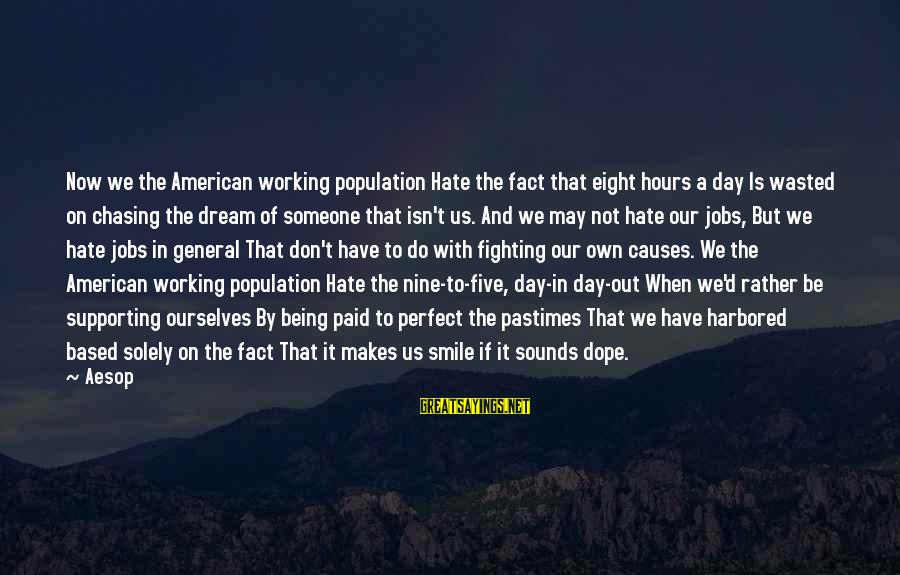 If Someone Makes You Smile Sayings By Aesop: Now we the American working population Hate the fact that eight hours a day Is