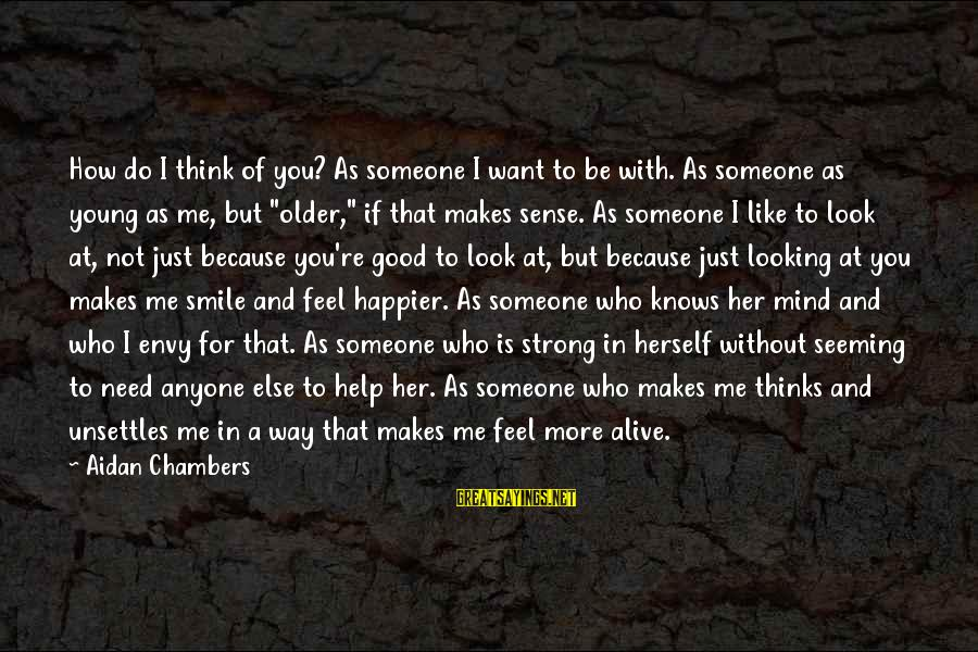 If Someone Makes You Smile Sayings By Aidan Chambers: How do I think of you? As someone I want to be with. As someone