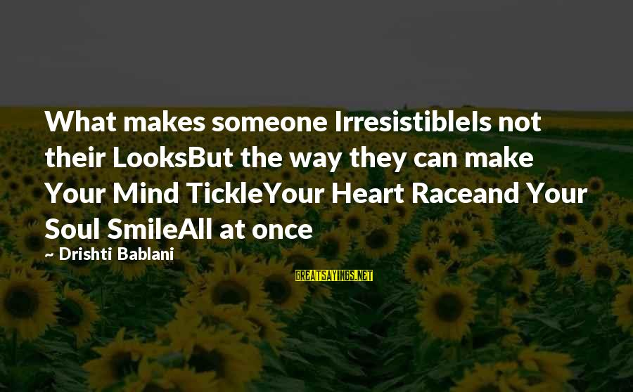 If Someone Makes You Smile Sayings By Drishti Bablani: What makes someone IrresistibleIs not their LooksBut the way they can make Your Mind TickleYour