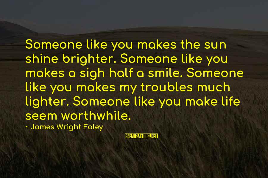 If Someone Makes You Smile Sayings By James Wright Foley: Someone like you makes the sun shine brighter. Someone like you makes a sigh half