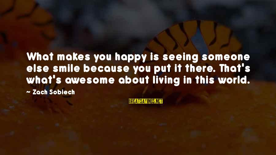 If Someone Makes You Smile Sayings By Zach Sobiech: What makes you happy is seeing someone else smile because you put it there. That's