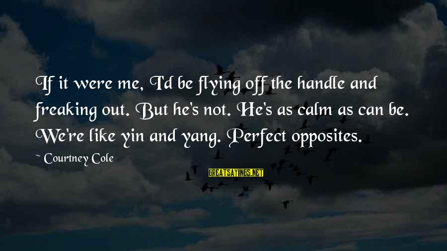 If U Can't Handle Me Sayings By Courtney Cole: If it were me, I'd be flying off the handle and freaking out. But he's