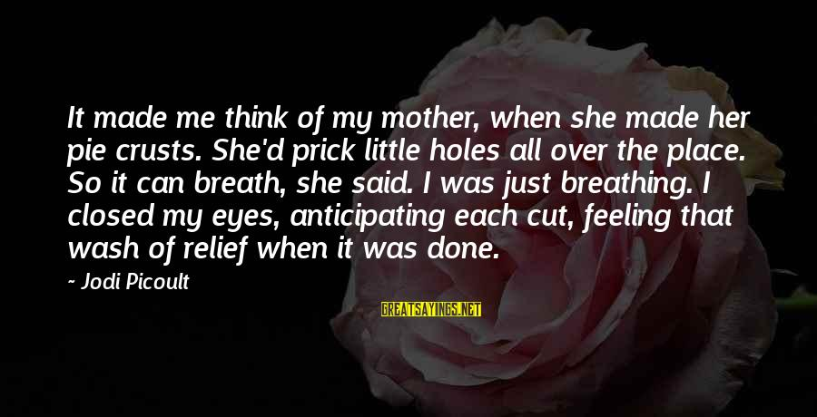 If U Can't Handle Me Sayings By Jodi Picoult: It made me think of my mother, when she made her pie crusts. She'd prick