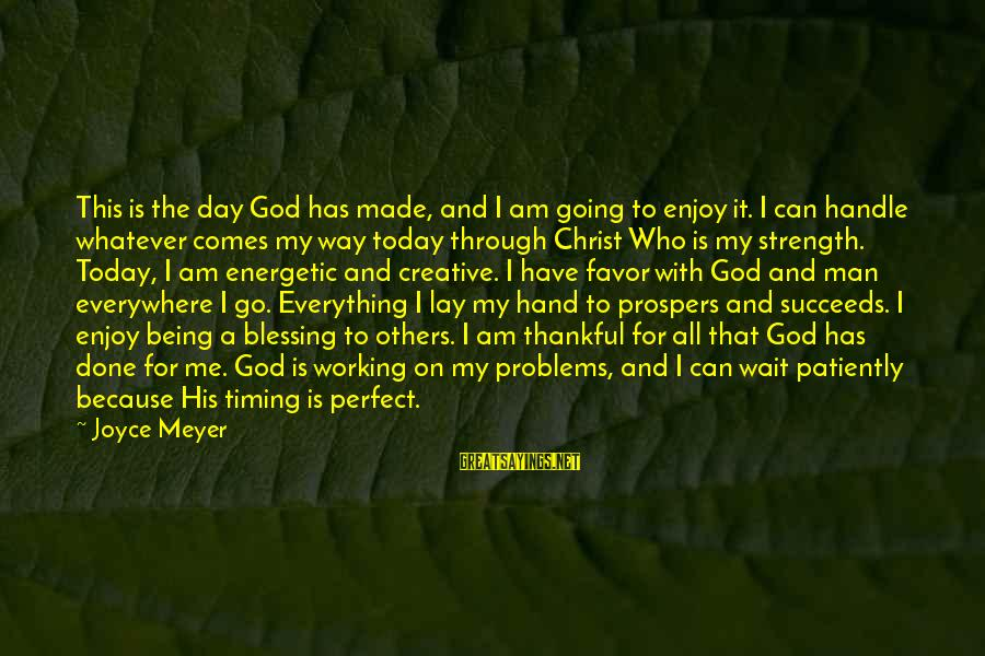 If U Can't Handle Me Sayings By Joyce Meyer: This is the day God has made, and I am going to enjoy it. I