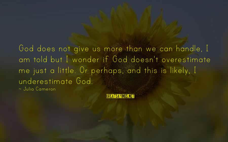 If U Can't Handle Me Sayings By Julia Cameron: God does not give us more than we can handle, I am told but I