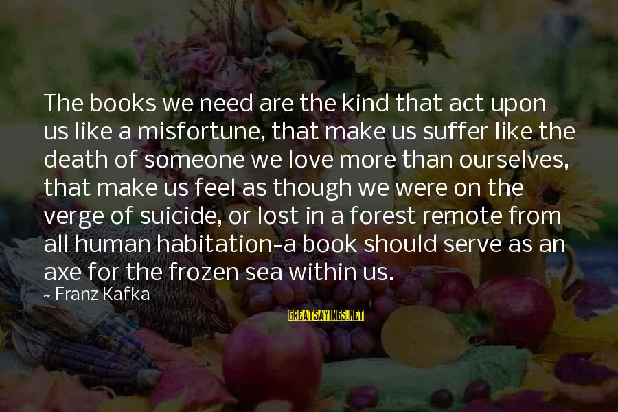 If U Like Someone Sayings By Franz Kafka: The books we need are the kind that act upon us like a misfortune, that