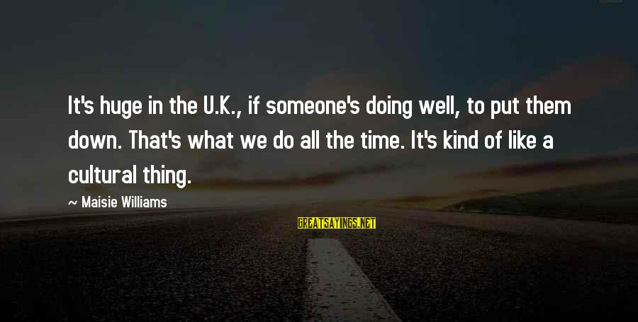 If U Like Someone Sayings By Maisie Williams: It's huge in the U.K., if someone's doing well, to put them down. That's what