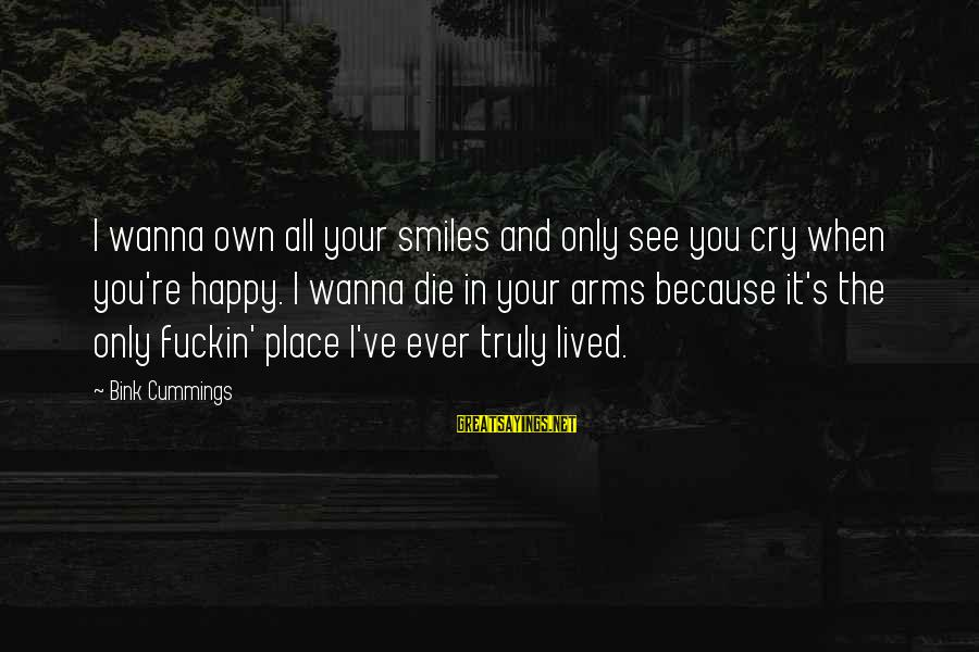 If U Wanna Be Happy Sayings By Bink Cummings: I wanna own all your smiles and only see you cry when you're happy. I
