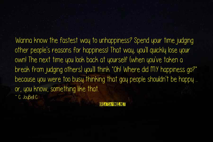 If U Wanna Be Happy Sayings By C. JoyBell C.: Wanna know the fastest way to unhappiness? Spend your time judging other people's reasons for