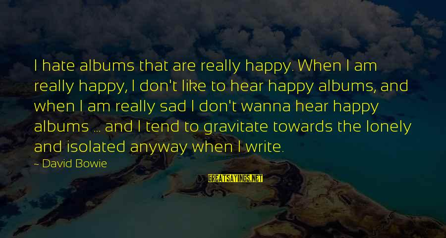 If U Wanna Be Happy Sayings By David Bowie: I hate albums that are really happy. When I am really happy, I don't like