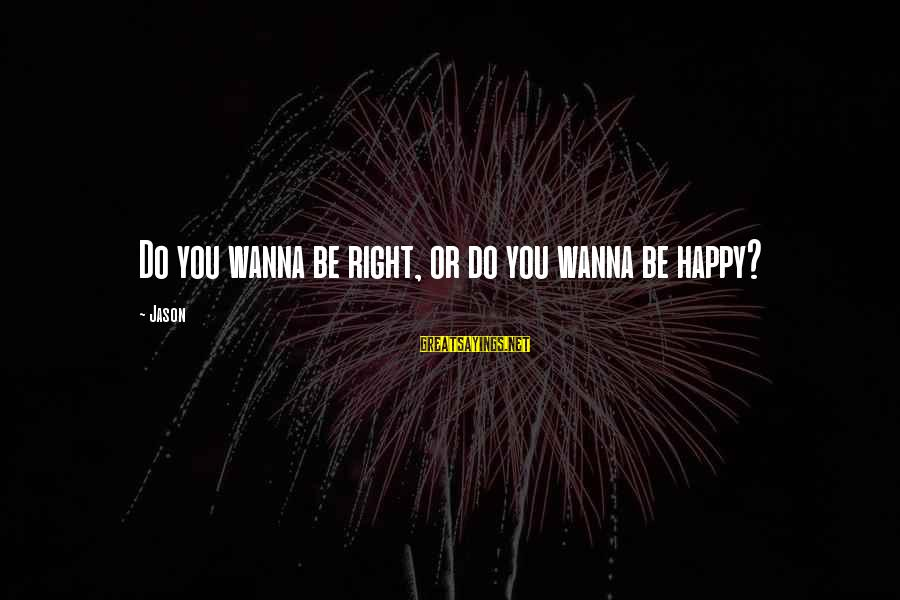 If U Wanna Be Happy Sayings By Jason: Do you wanna be right, or do you wanna be happy?