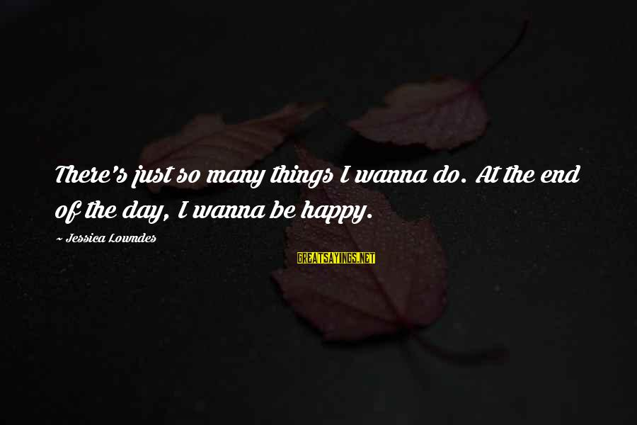 If U Wanna Be Happy Sayings By Jessica Lowndes: There's just so many things I wanna do. At the end of the day, I
