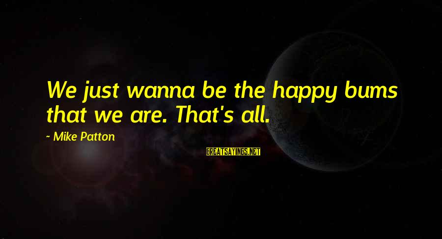 If U Wanna Be Happy Sayings By Mike Patton: We just wanna be the happy bums that we are. That's all.