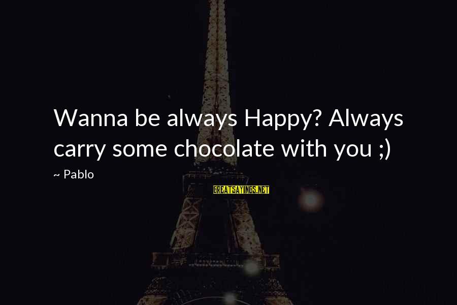 If U Wanna Be Happy Sayings By Pablo: Wanna be always Happy? Always carry some chocolate with you ;)