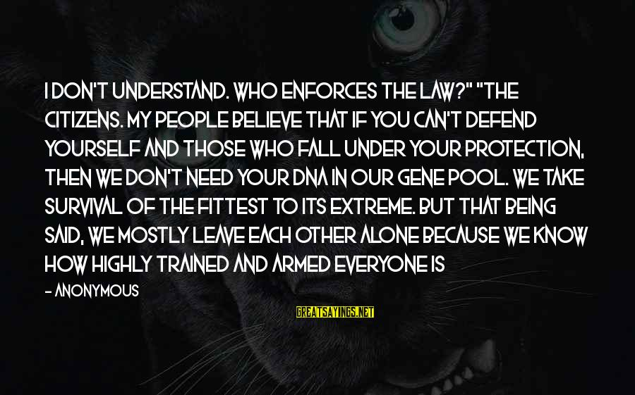 """If You Believe Yourself Sayings By Anonymous: I don't understand. Who enforces the law?"""" """"The citizens. My people believe that if you"""