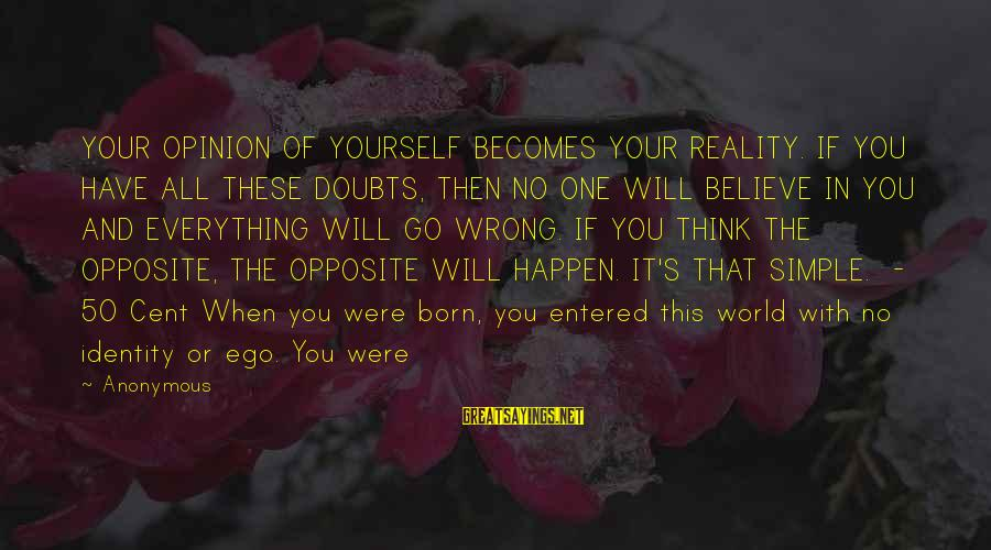 If You Believe Yourself Sayings By Anonymous: YOUR OPINION OF YOURSELF BECOMES YOUR REALITY. IF YOU HAVE ALL THESE DOUBTS, THEN NO