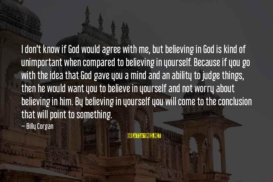 If You Believe Yourself Sayings By Billy Corgan: I don't know if God would agree with me, but believing in God is kind