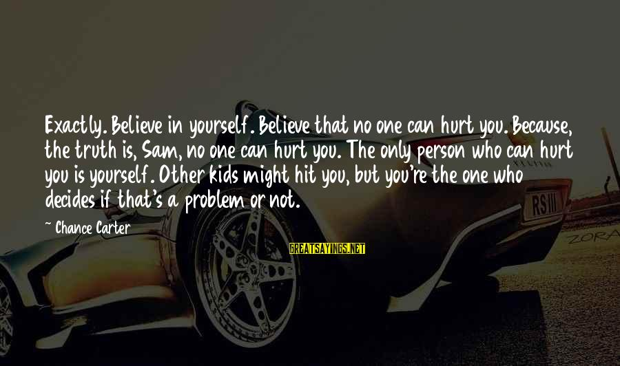 If You Believe Yourself Sayings By Chance Carter: Exactly. Believe in yourself. Believe that no one can hurt you. Because, the truth is,