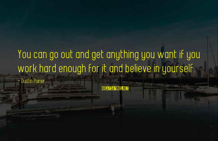 If You Believe Yourself Sayings By Dustin Poirier: You can go out and get anything you want if you work hard enough for