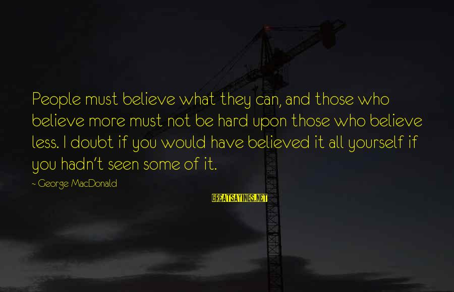 If You Believe Yourself Sayings By George MacDonald: People must believe what they can, and those who believe more must not be hard