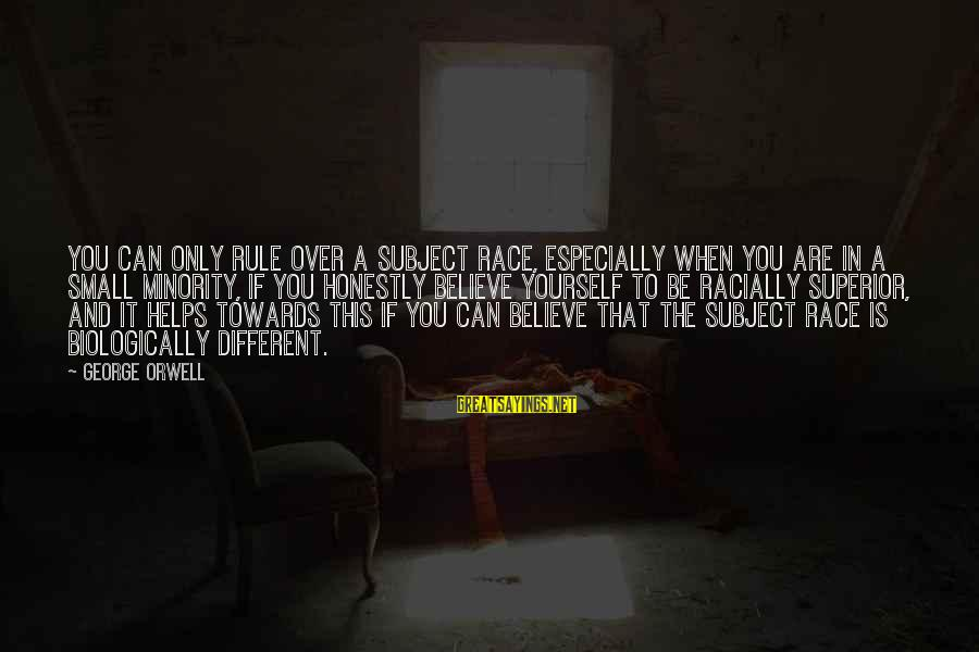 If You Believe Yourself Sayings By George Orwell: You can only rule over a subject race, especially when you are in a small