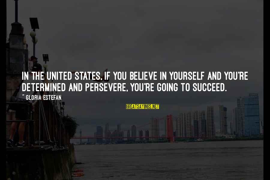 If You Believe Yourself Sayings By Gloria Estefan: In the United States, if you believe in yourself and you're determined and persevere, you're