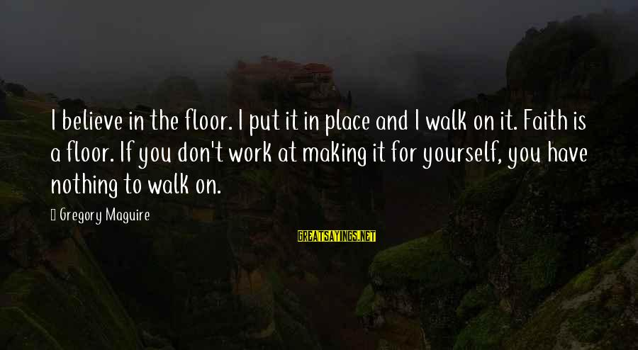 If You Believe Yourself Sayings By Gregory Maguire: I believe in the floor. I put it in place and I walk on it.