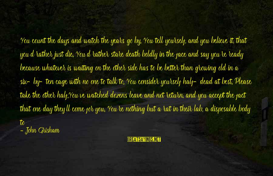 If You Believe Yourself Sayings By John Grisham: You count the days and watch the years go by. You tell yourself, and you