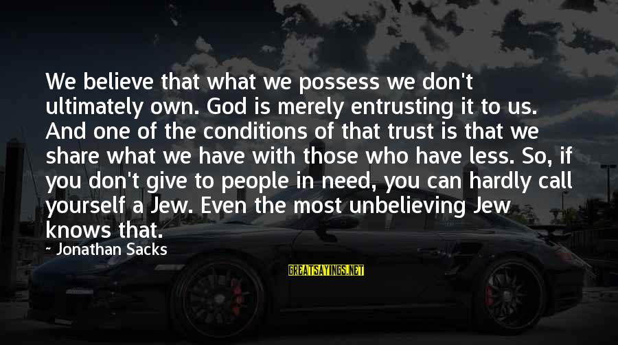 If You Believe Yourself Sayings By Jonathan Sacks: We believe that what we possess we don't ultimately own. God is merely entrusting it