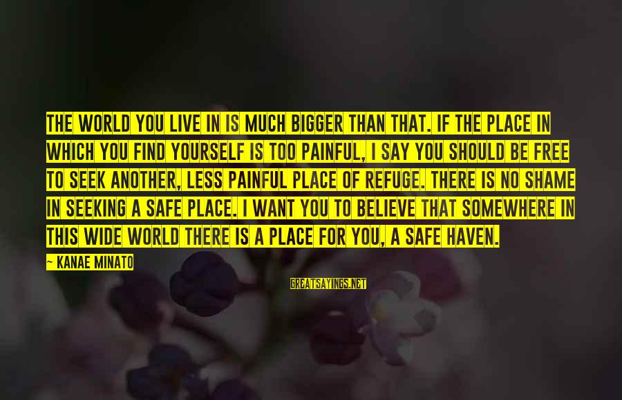 If You Believe Yourself Sayings By Kanae Minato: The world you live in is much bigger than that. If the place in which