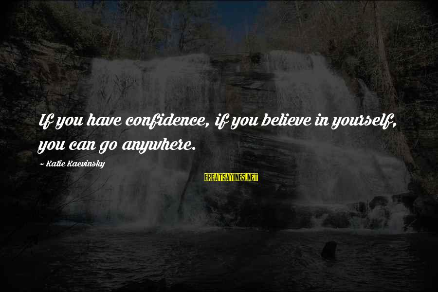 If You Believe Yourself Sayings By Katie Kacvinsky: If you have confidence, if you believe in yourself, you can go anywhere.
