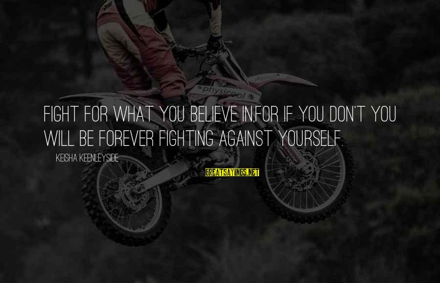 If You Believe Yourself Sayings By Keisha Keenleyside: Fight for what you believe in,for if you don't you will be forever fighting against