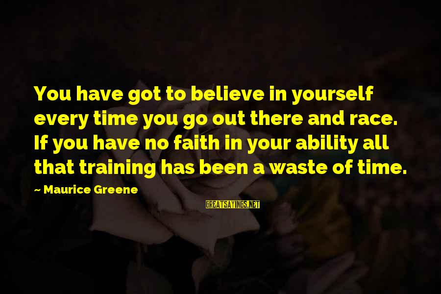 If You Believe Yourself Sayings By Maurice Greene: You have got to believe in yourself every time you go out there and race.