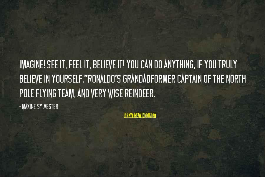 If You Believe Yourself Sayings By Maxine Sylvester: IMAGINE! See it, feel it, believe it! You can do anything, if you truly believe