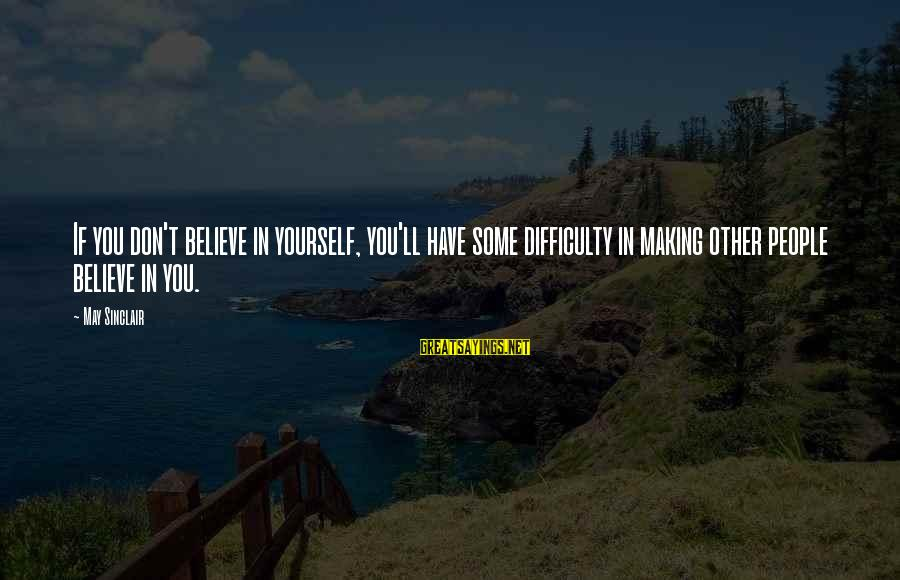 If You Believe Yourself Sayings By May Sinclair: If you don't believe in yourself, you'll have some difficulty in making other people believe