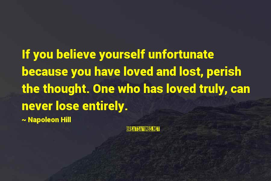 If You Believe Yourself Sayings By Napoleon Hill: If you believe yourself unfortunate because you have loved and lost, perish the thought. One
