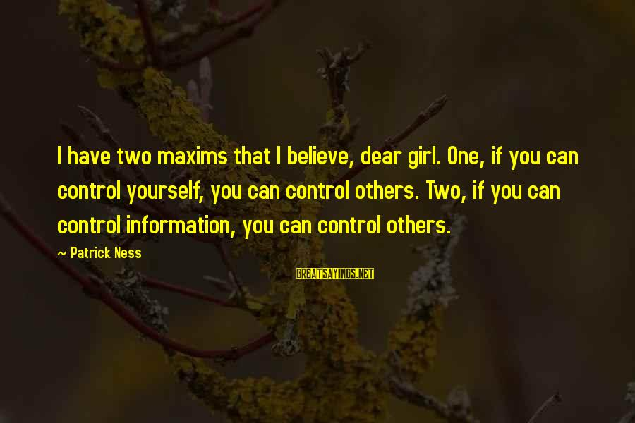 If You Believe Yourself Sayings By Patrick Ness: I have two maxims that I believe, dear girl. One, if you can control yourself,
