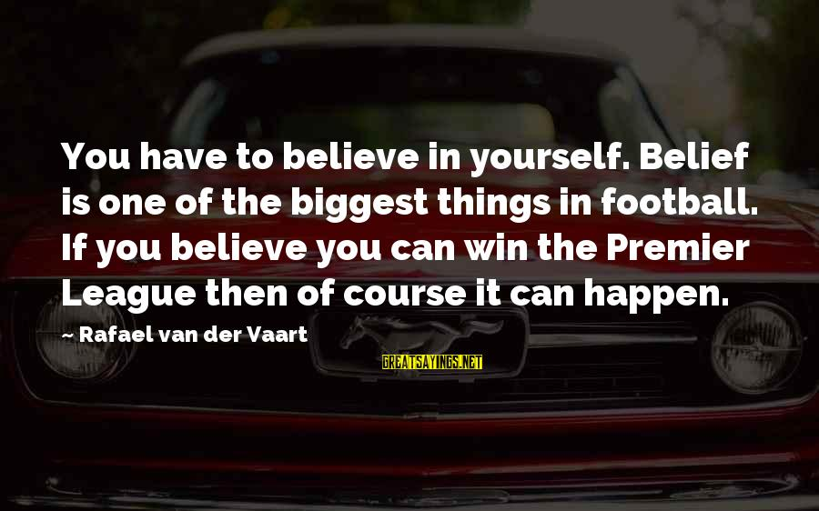 If You Believe Yourself Sayings By Rafael Van Der Vaart: You have to believe in yourself. Belief is one of the biggest things in football.