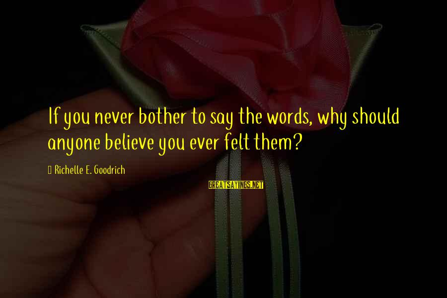 If You Believe Yourself Sayings By Richelle E. Goodrich: If you never bother to say the words, why should anyone believe you ever felt