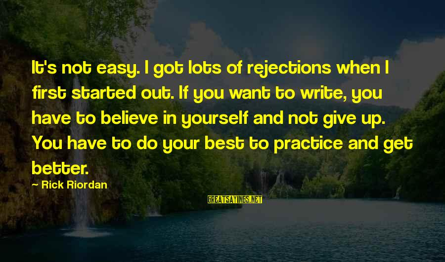 If You Believe Yourself Sayings By Rick Riordan: It's not easy. I got lots of rejections when I first started out. If you