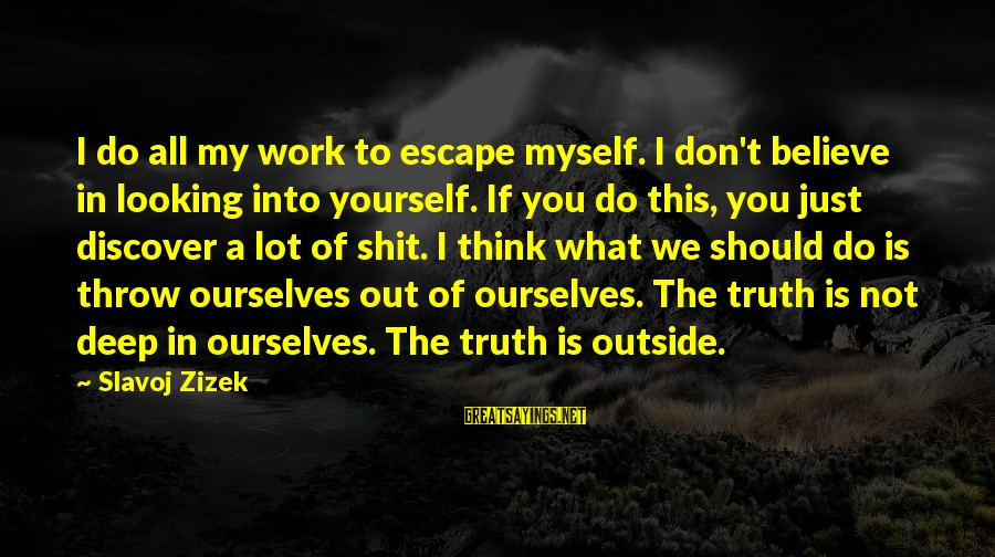 If You Believe Yourself Sayings By Slavoj Zizek: I do all my work to escape myself. I don't believe in looking into yourself.