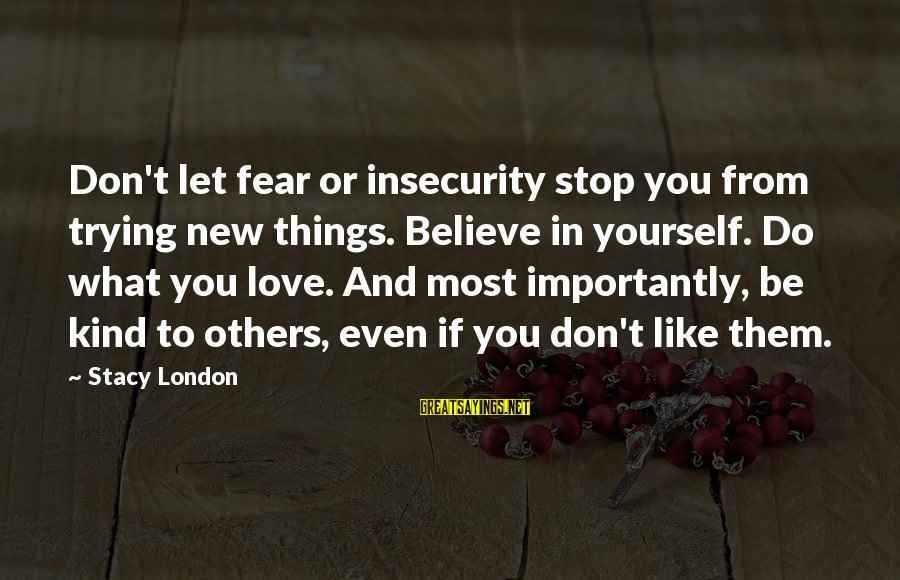 If You Believe Yourself Sayings By Stacy London: Don't let fear or insecurity stop you from trying new things. Believe in yourself. Do