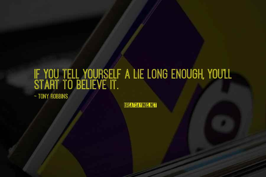 If You Believe Yourself Sayings By Tony Robbins: If you tell yourself a lie long enough, you'll start to believe it.