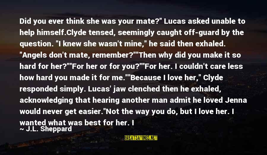 """If You Care Let Me Know Sayings By J.L. Sheppard: Did you ever think she was your mate?"""" Lucas asked unable to help himself.Clyde tensed,"""