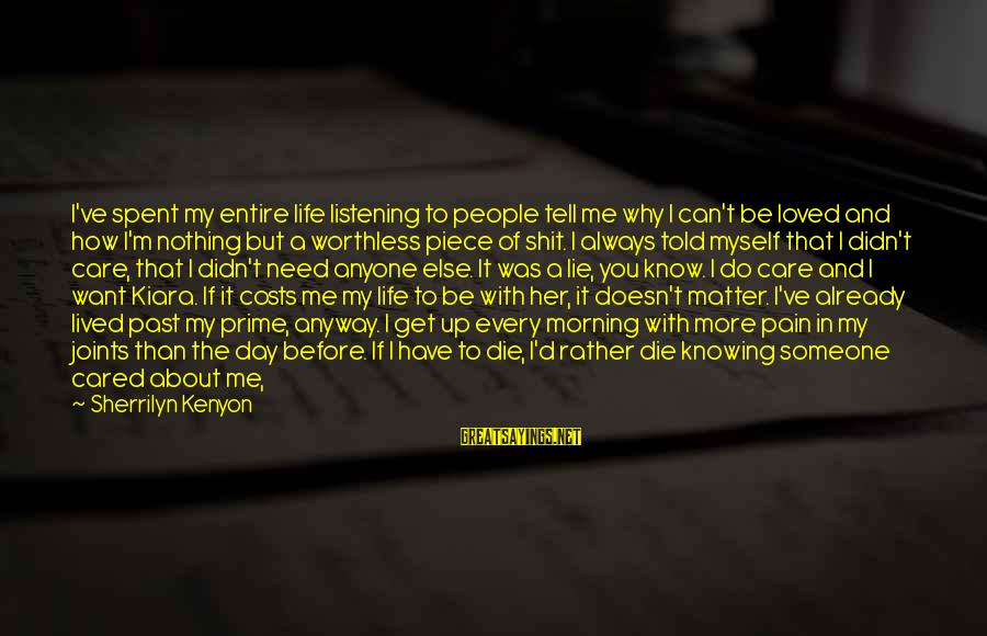 If You Care Let Me Know Sayings By Sherrilyn Kenyon: I've spent my entire life listening to people tell me why I can't be loved