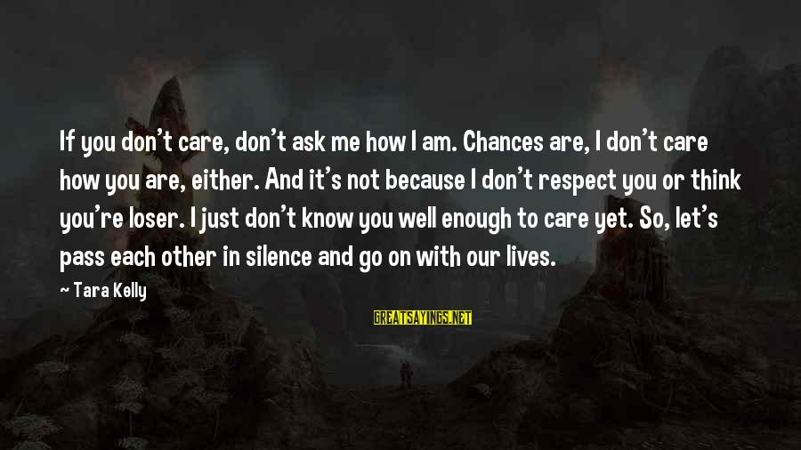 If You Care Let Me Know Sayings By Tara Kelly: If you don't care, don't ask me how I am. Chances are, I don't care