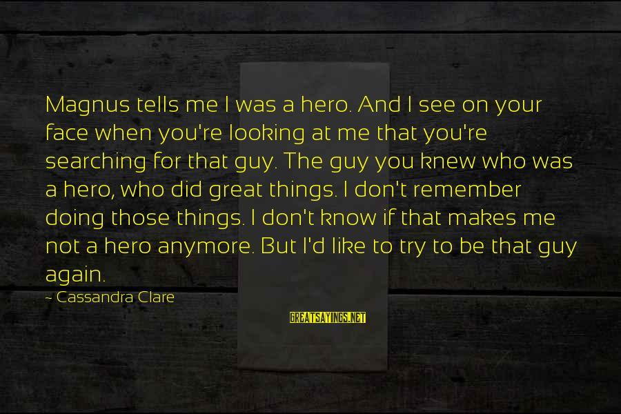 If You Don't Like Me Anymore Sayings By Cassandra Clare: Magnus tells me I was a hero. And I see on your face when you're
