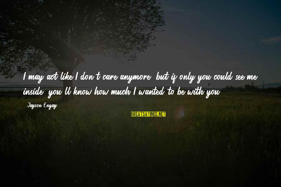 If You Don't Like Me Anymore Sayings By Jayson Engay: I may act like I don't care anymore, but if only you could see me