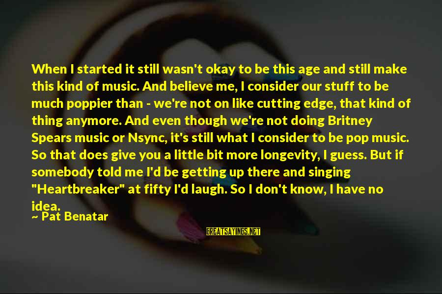 If You Don't Like Me Anymore Sayings By Pat Benatar: When I started it still wasn't okay to be this age and still make this