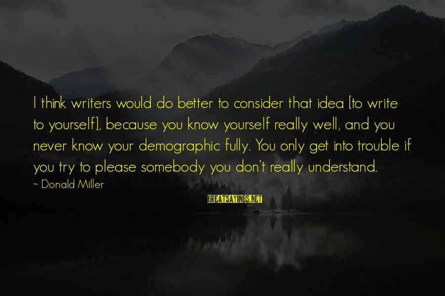 If You Don't Try You'll Never Know Sayings By Donald Miller: I think writers would do better to consider that idea [to write to yourself], because